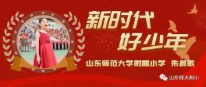 品学兼优、多才多艺、乐于助人——山师附小朱晨歌当选山东省2020年度新时代好少年