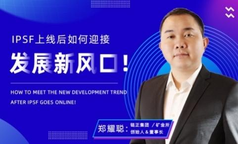 专访链正集团郑耀聪:IPSF上线后如何迎接发展的新风口!