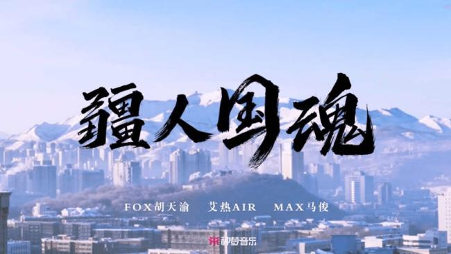 《疆人国魂》上线 艾热AIR、FOX胡天渝、Max马俊倾情献唱 传递正能量