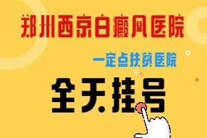 郑州西京白癜风专科医院【全天看诊】